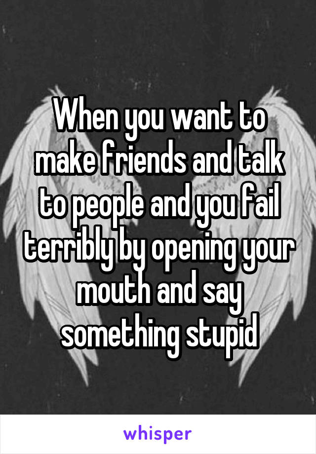 When you want to make friends and talk to people and you fail terribly by opening your mouth and say something stupid