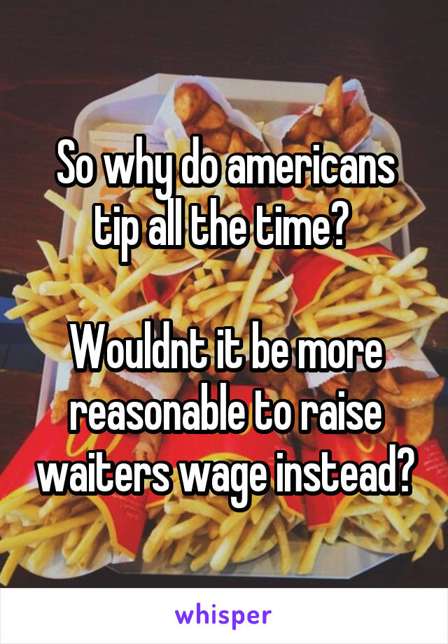 So why do americans tip all the time?   Wouldnt it be more reasonable to raise waiters wage instead?