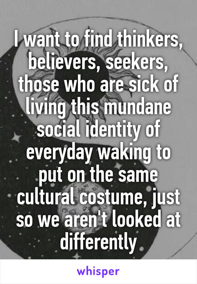I want to find thinkers, believers, seekers, those who are sick of living this mundane social identity of everyday waking to put on the same cultural costume, just so we aren't looked at differently