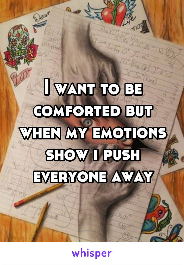 I want to be comforted but when my emotions show i push everyone away