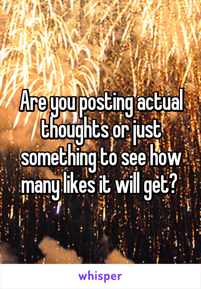 Are you posting actual thoughts or just something to see how many likes it will get?