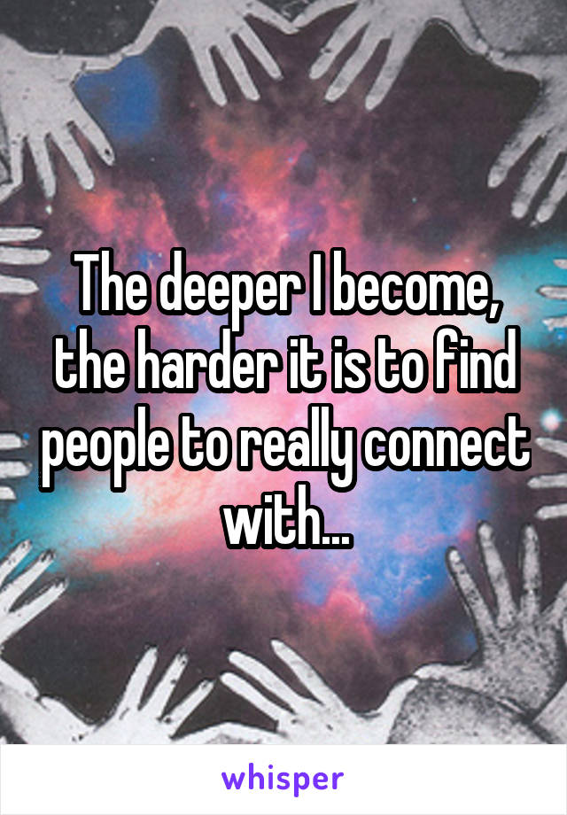 The deeper I become, the harder it is to find people to really connect with...