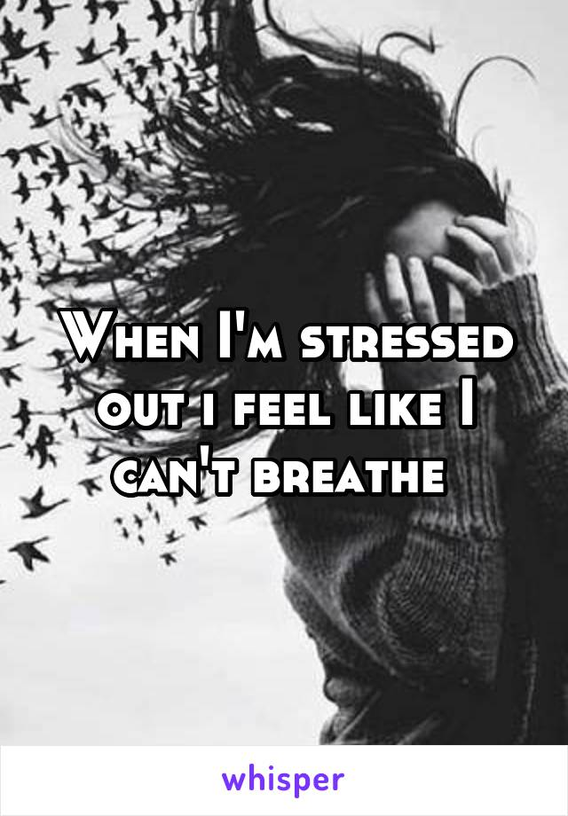 When I'm stressed out i feel like I can't breathe