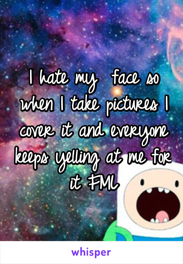 I hate my  face so when I take pictures I cover it and everyone keeps yelling at me for it FML