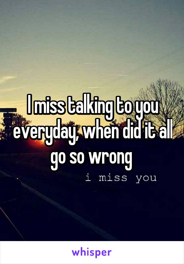 I miss talking to you everyday, when did it all go so wrong