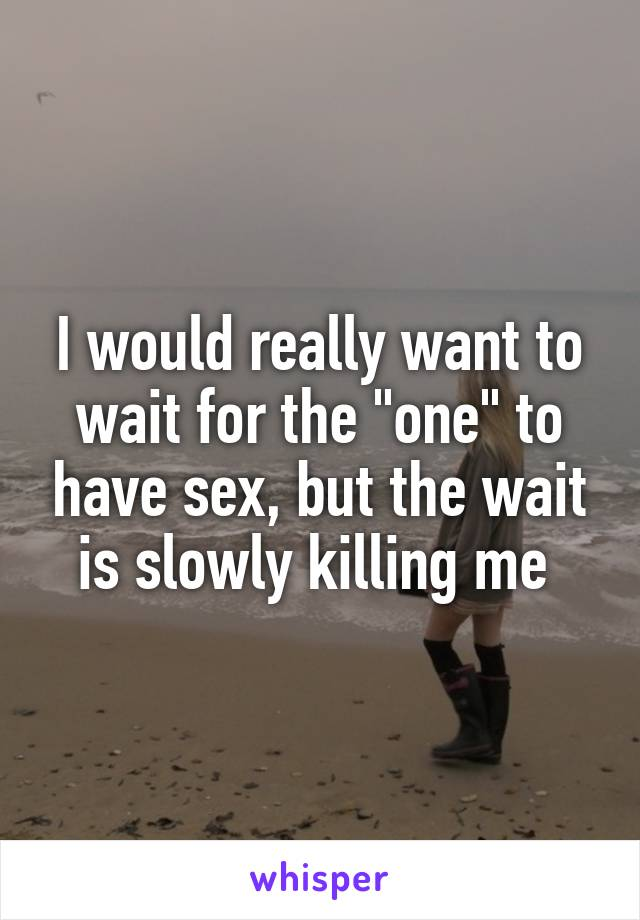 "I would really want to wait for the ""one"" to have sex, but the wait is slowly killing me"
