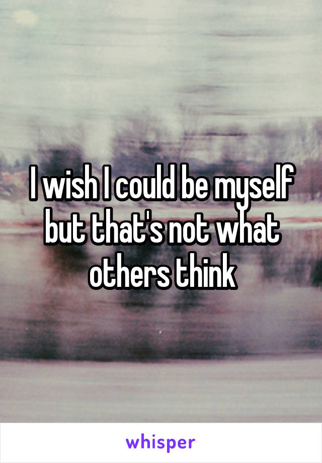 I wish I could be myself but that's not what others think