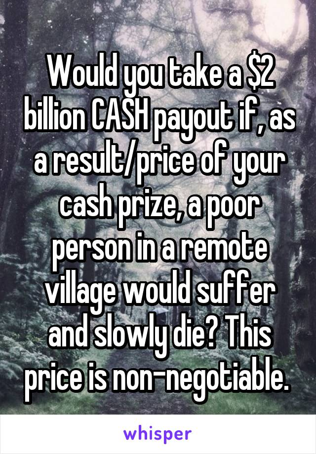 Would you take a $2 billion CASH payout if, as a result/price of your cash prize, a poor person in a remote village would suffer and slowly die? This price is non-negotiable.