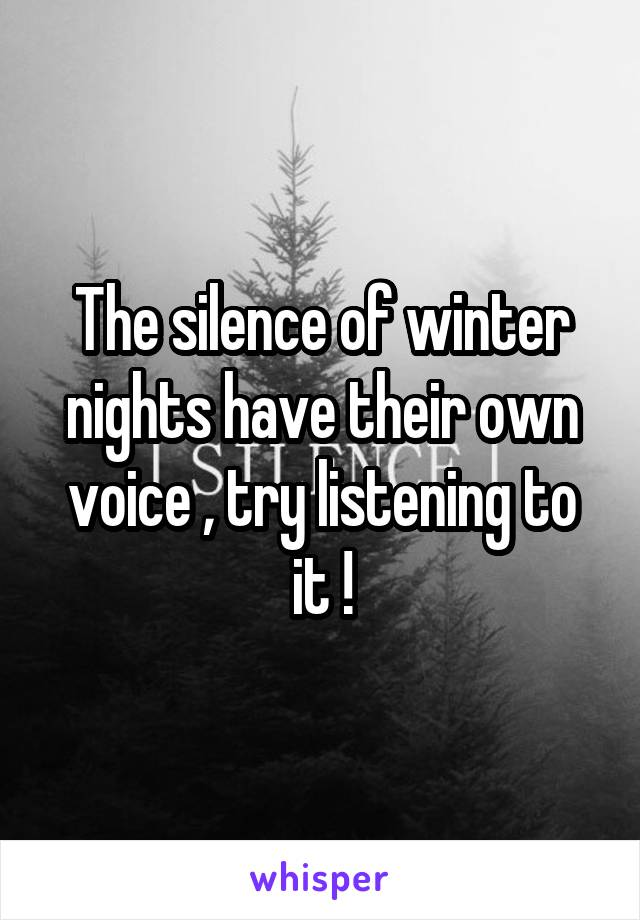 The silence of winter nights have their own voice , try listening to it !