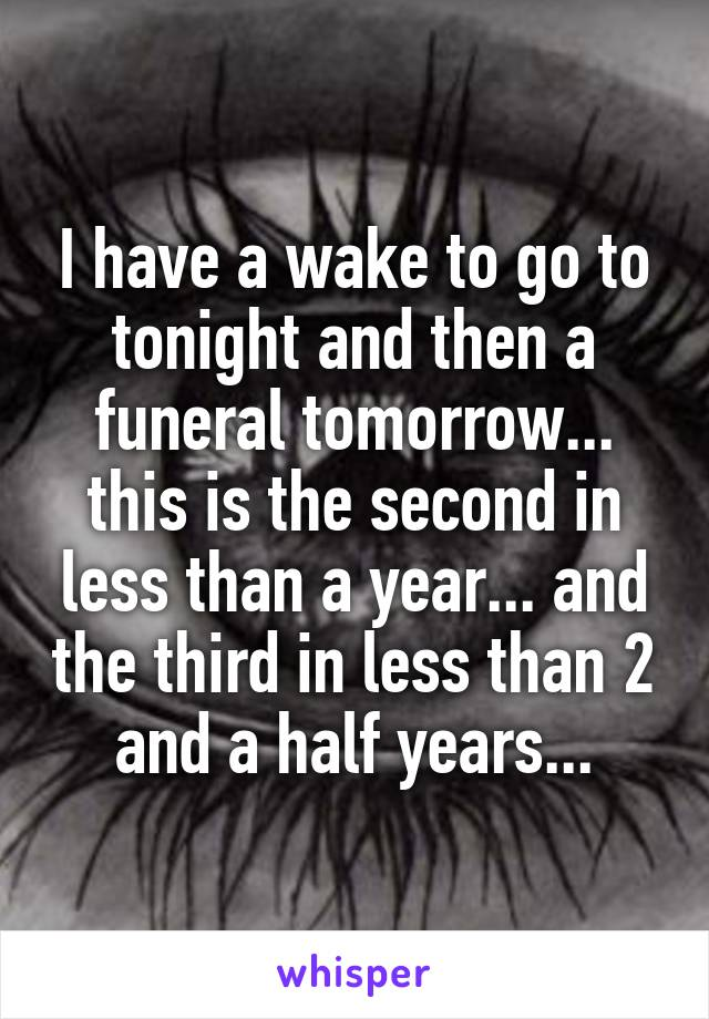 I have a wake to go to tonight and then a funeral tomorrow... this is the second in less than a year... and the third in less than 2 and a half years...