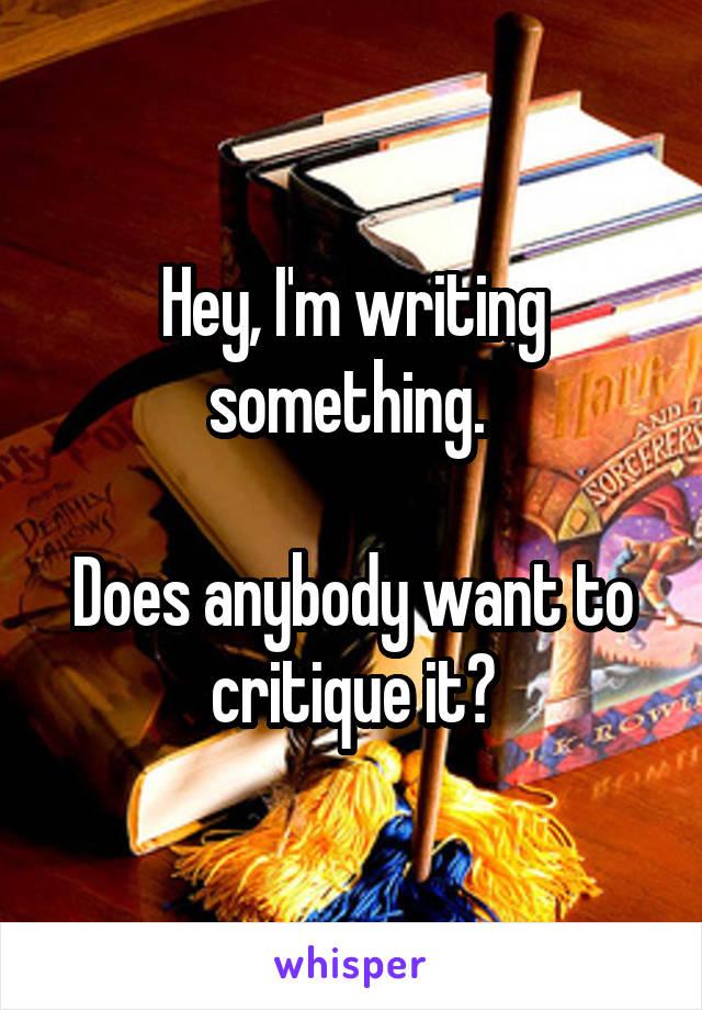 Hey, I'm writing something.   Does anybody want to critique it?