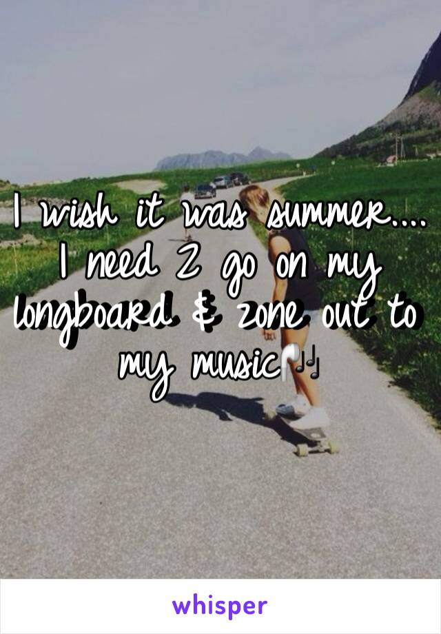 I wish it was summer.... I need 2 go on my longboard & zone out to my music🎧
