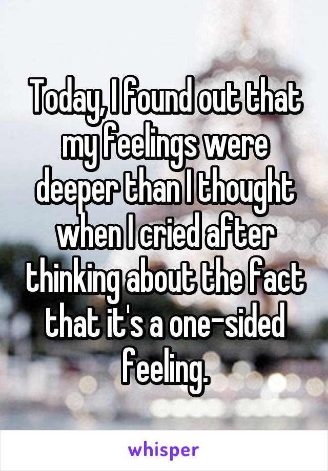 Today, I found out that my feelings were deeper than I thought when I cried after thinking about the fact that it's a one-sided feeling.