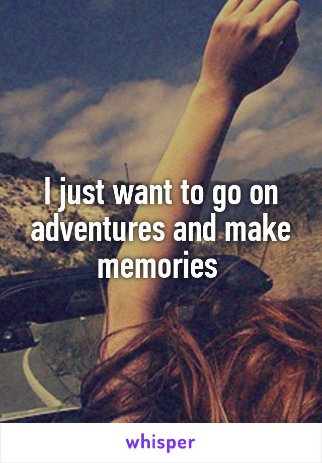 I just want to go on adventures and make memories