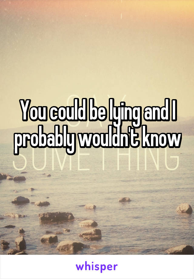 You could be lying and I probably wouldn't know