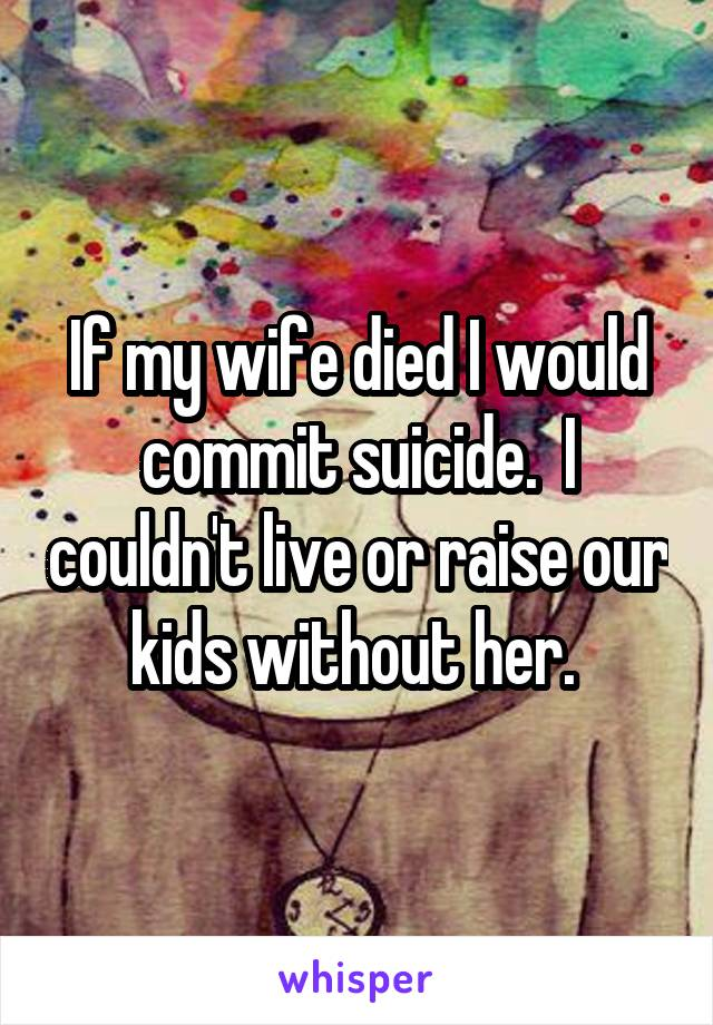 If my wife died I would commit suicide.  I couldn't live or raise our kids without her.