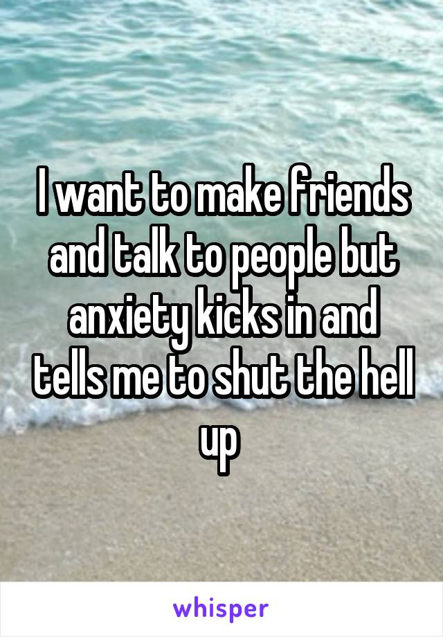 I want to make friends and talk to people but anxiety kicks in and tells me to shut the hell up