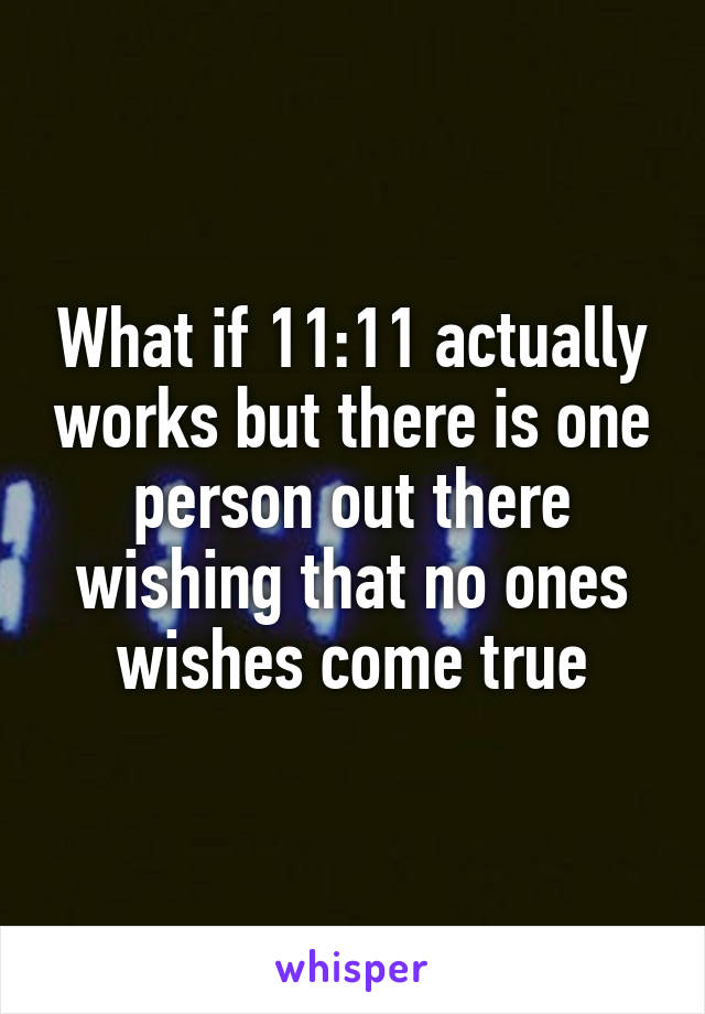 What if 11:11 actually works but there is one person out there wishing that no ones wishes come true