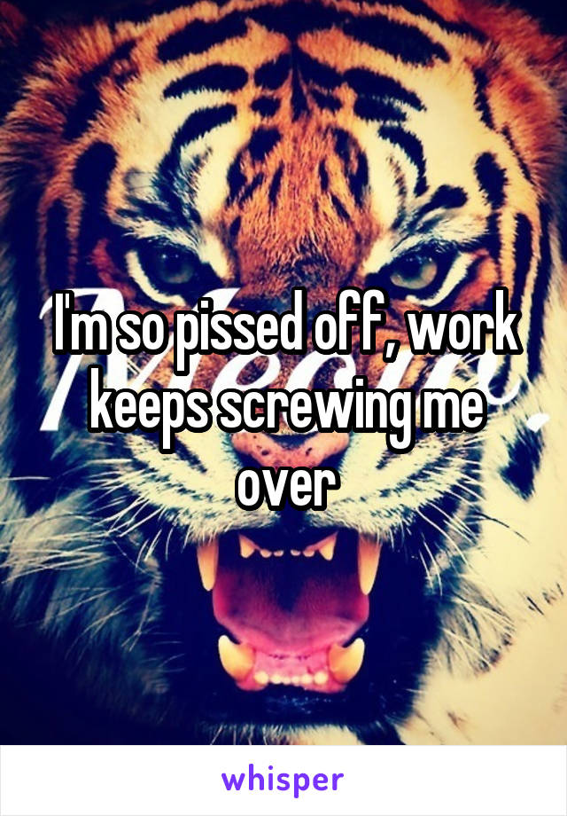 I'm so pissed off, work keeps screwing me over