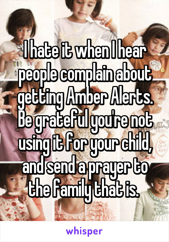 I hate it when I hear people complain about getting Amber Alerts. Be grateful you're not using it for your child, and send a prayer to the family that is.