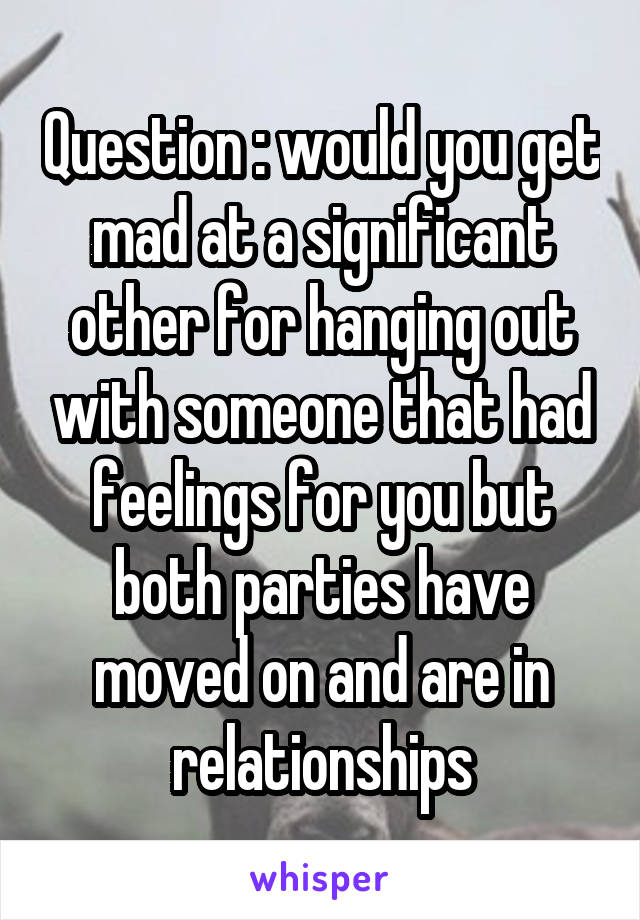 Question : would you get mad at a significant other for hanging out with someone that had feelings for you but both parties have moved on and are in relationships