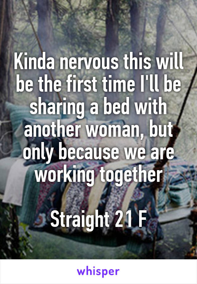 Kinda nervous this will be the first time I'll be sharing a bed with another woman, but only because we are working together  Straight 21 F