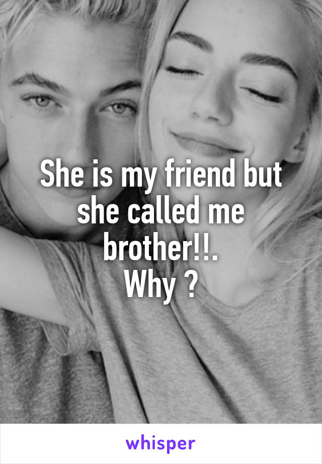 She is my friend but she called me brother!!. Why ?
