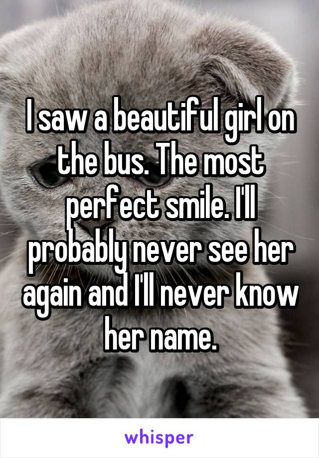 I saw a beautiful girl on the bus. The most perfect smile. I'll probably never see her again and I'll never know her name.