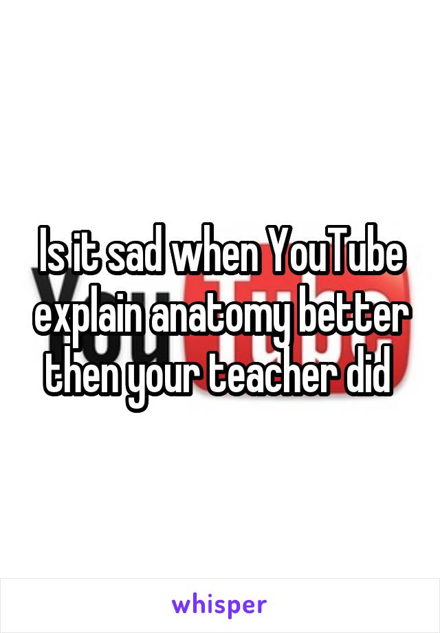 Is it sad when YouTube explain anatomy better then your teacher did