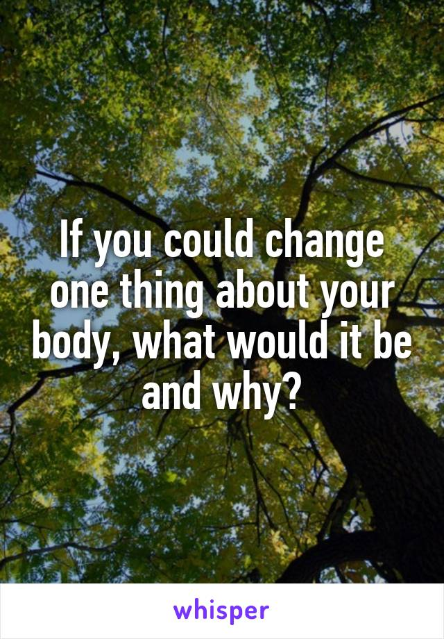 If you could change one thing about your body, what would it be and why?