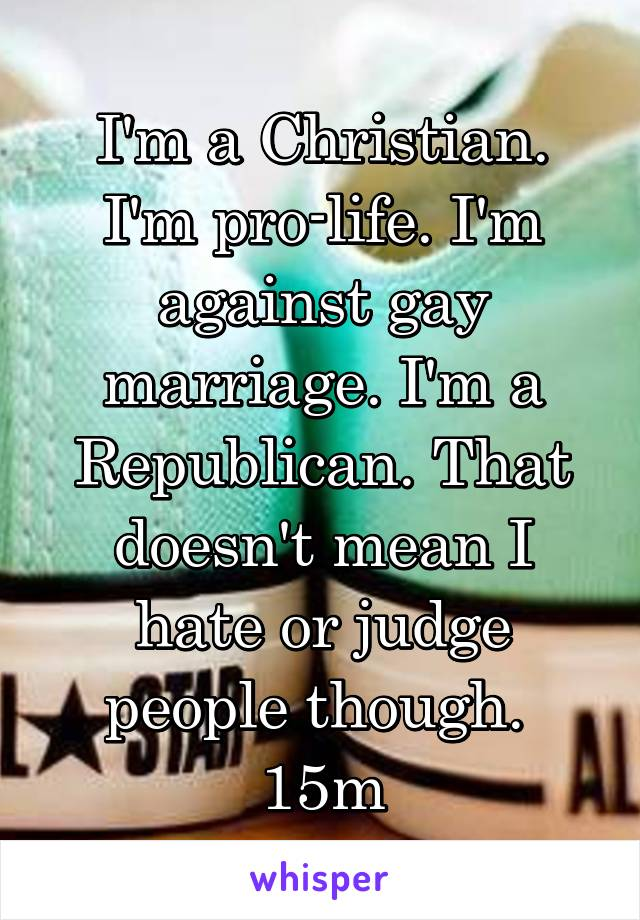 I'm a Christian. I'm pro-life. I'm against gay marriage. I'm a Republican. That doesn't mean I hate or judge people though.  15m