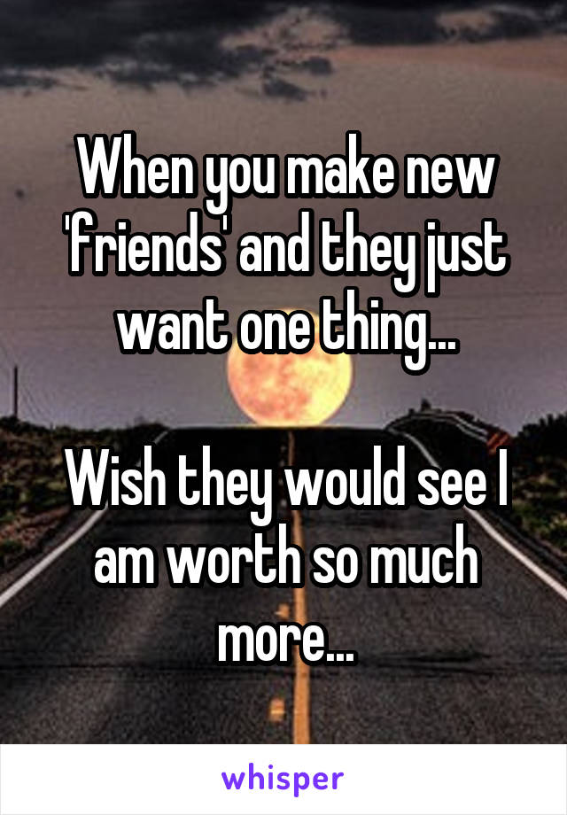 When you make new 'friends' and they just want one thing...  Wish they would see I am worth so much more...