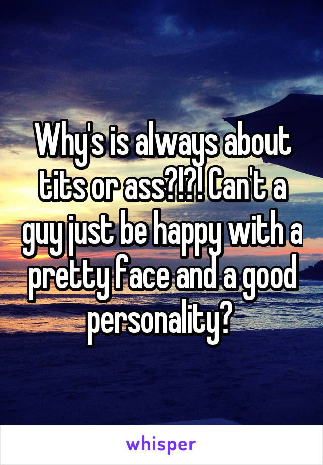 Why's is always about tits or ass?!?! Can't a guy just be happy with a pretty face and a good personality?