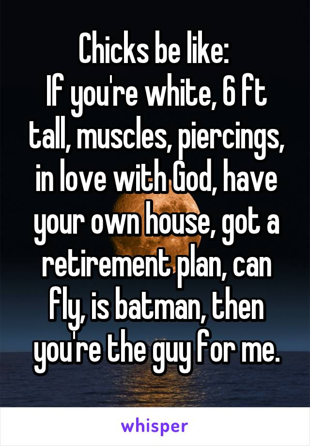 Chicks be like:  If you're white, 6 ft tall, muscles, piercings, in love with God, have your own house, got a retirement plan, can fly, is batman, then you're the guy for me.