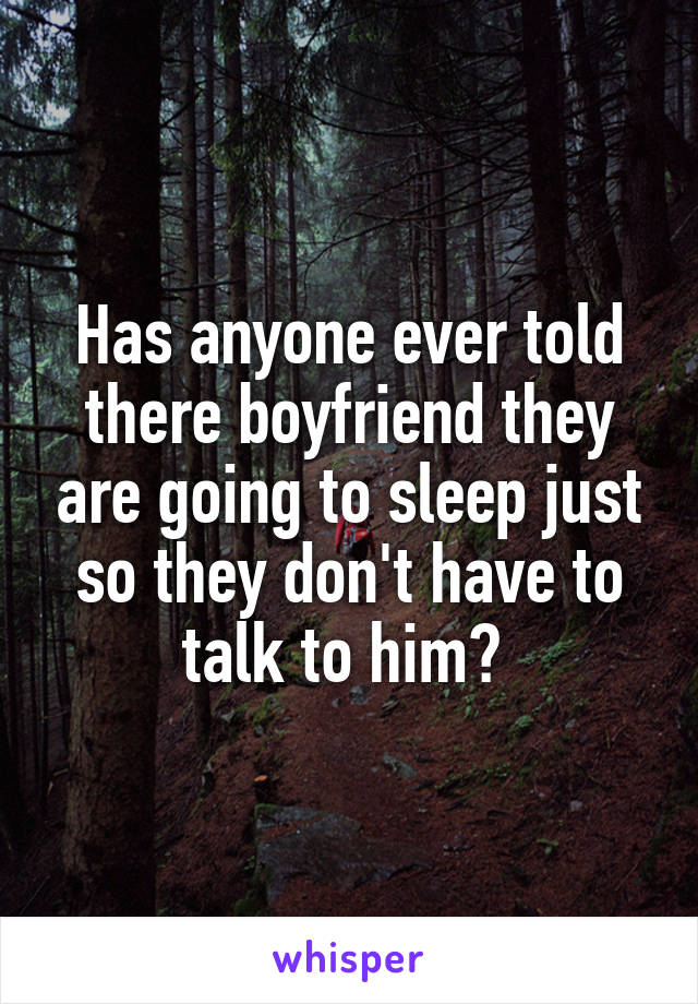 Has anyone ever told there boyfriend they are going to sleep just so they don't have to talk to him?