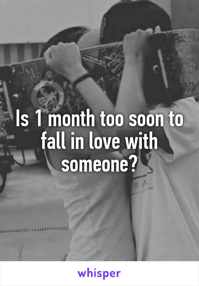 Is 1 month too soon to fall in love with someone?