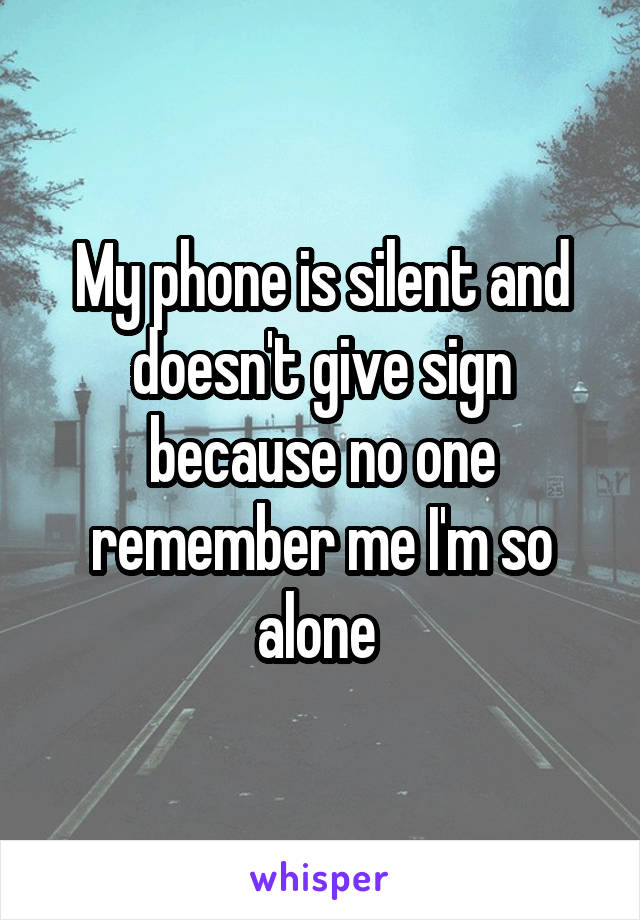 My phone is silent and doesn't give sign because no one remember me I'm so alone