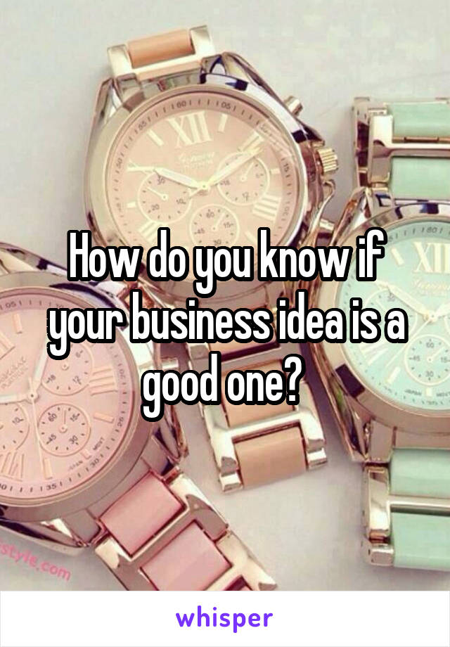 How do you know if your business idea is a good one?