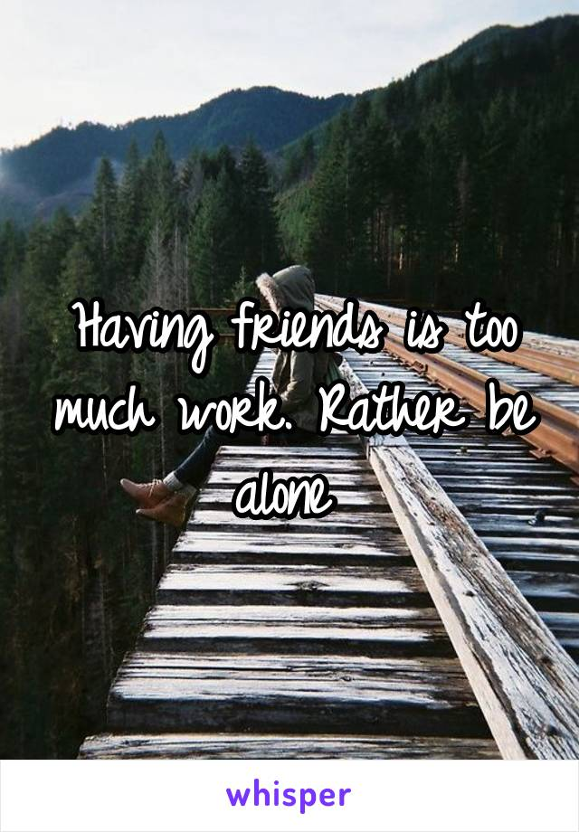 Having friends is too much work. Rather be alone