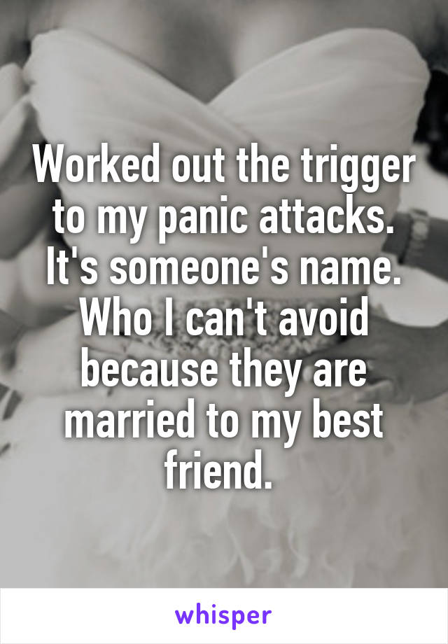 Worked out the trigger to my panic attacks. It's someone's name. Who I can't avoid because they are married to my best friend.