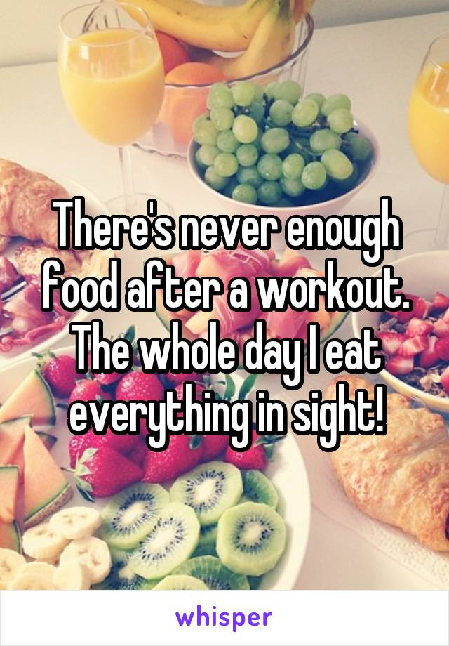 There's never enough food after a workout. The whole day I eat everything in sight!