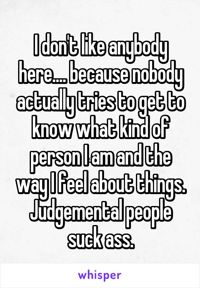I don't like anybody here.... because nobody actually tries to get to know what kind of person I am and the way I feel about things. Judgemental people suck ass.