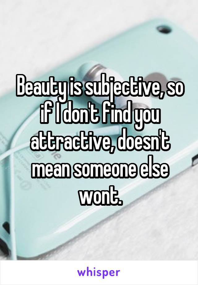 Beauty is subjective, so if I don't find you attractive, doesn't mean someone else wont.