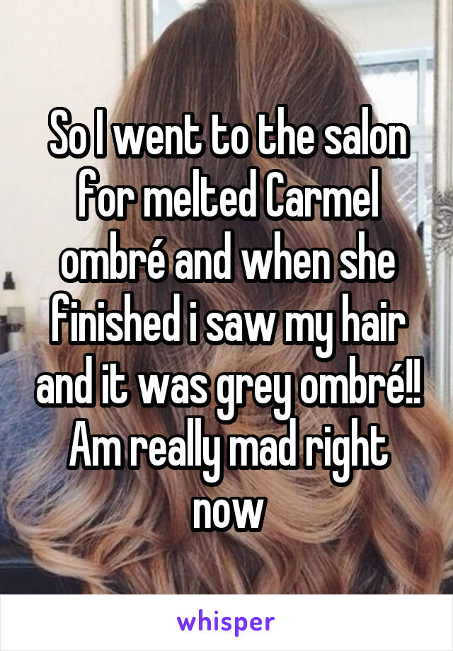 So I went to the salon for melted Carmel ombré and when she finished i saw my hair and it was grey ombré!! Am really mad right now