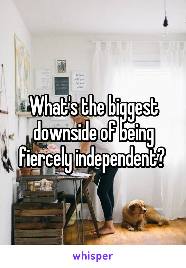 What's the biggest downside of being fiercely independent?