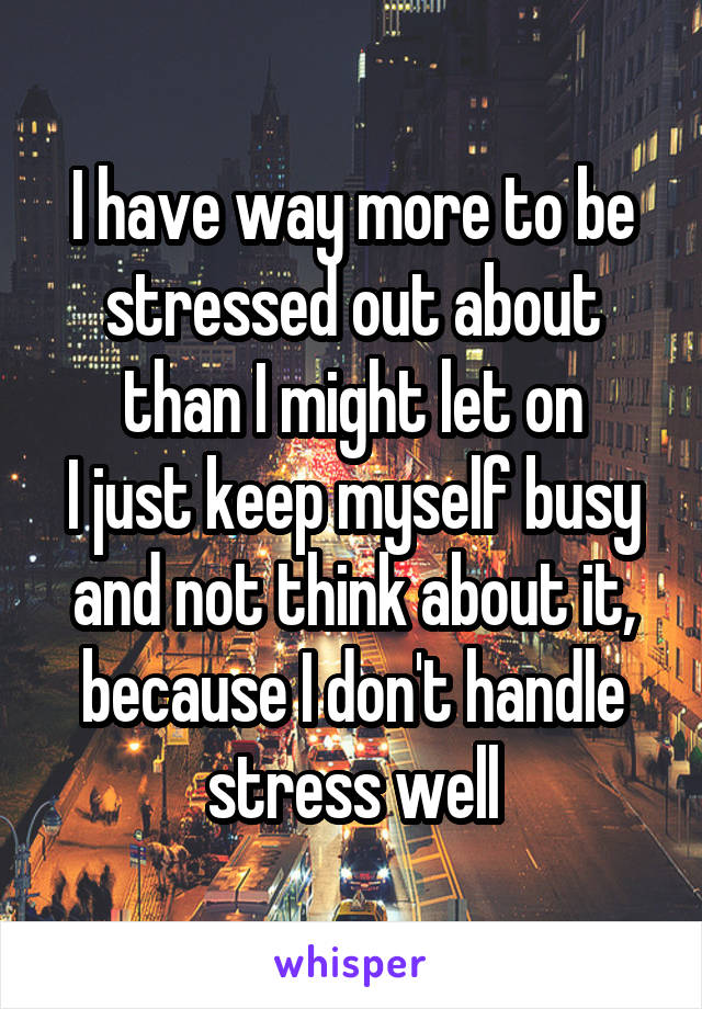 I have way more to be stressed out about than I might let on I just keep myself busy and not think about it, because I don't handle stress well