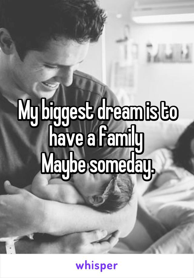 My biggest dream is to have a family  Maybe someday.