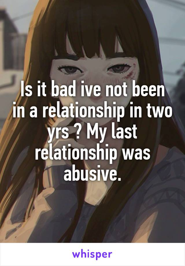 Is it bad ive not been in a relationship in two yrs ? My last relationship was abusive.