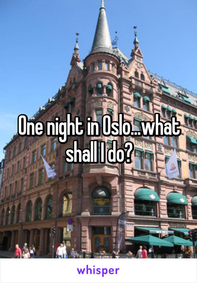 One night in Oslo...what shall I do?