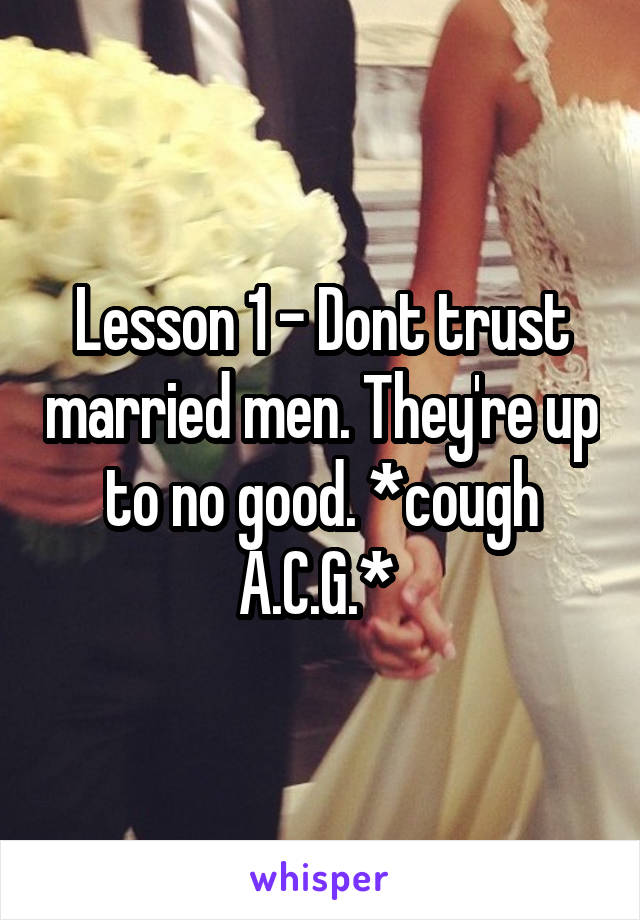 Lesson 1 - Dont trust married men. They're up to no good. *cough A.C.G.*